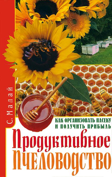 Продуктивное пчеловодство. Как организовать пасеку и получить прибыль. С. Малай