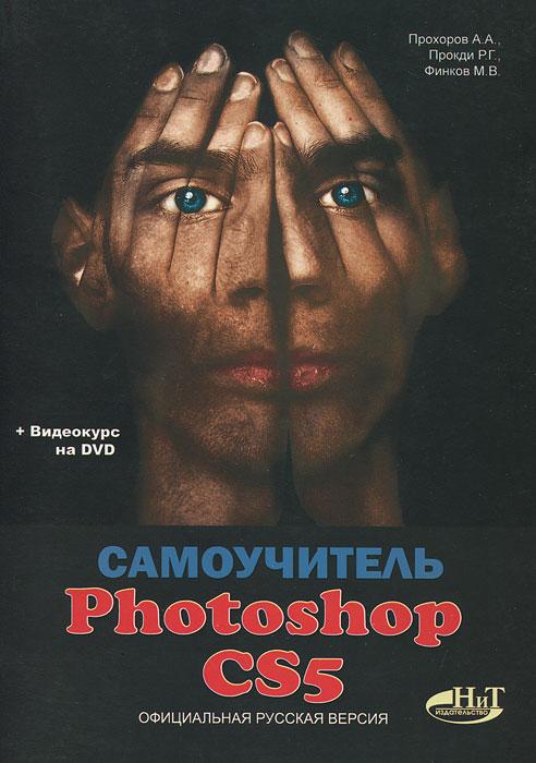 Самоучитель Photoshop CS5. Официальная русская версия (+ DVD-ROM). А. А. Прохоров, Р. Г. Прокди, М. В. Финков