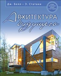 Архитектура будущего. Новые концепции домов и коттеджей. Дж. Белл, Э. Статаки