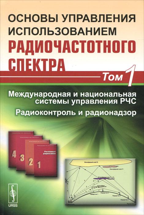 Основы управления использованием радиочастотного спектра. Том 1. Международная и национальная системы управления РЧС. Радиоконтроль и радионадзор