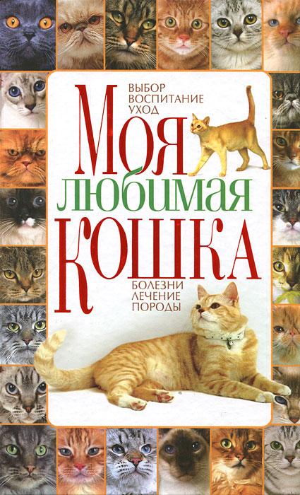 Моя любимая кошка. Выбор, воспитание, уход, болезни, лечение, породы. А. В. Забирова