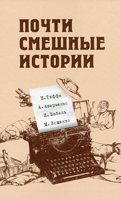 Почти смешные истории. Н. Тэффи, А. Аверченко, И. Бабель, М. Зощенко