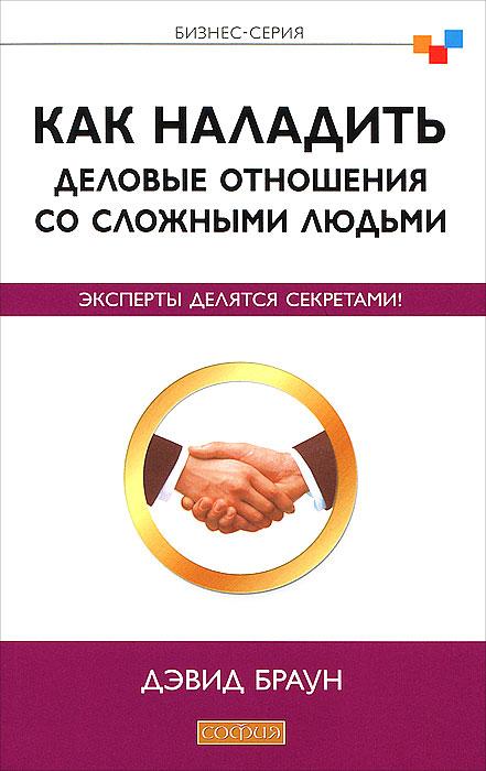 Как наладить деловые отношения со сложными людьми. Эксперты делятся секретами! ( 978-5-399-00294-1 )