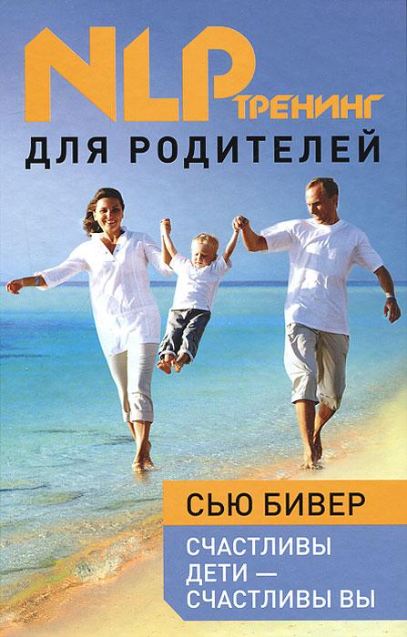 Счастливы дети – счастливы вы. НЛП-тренинг для родителей. Сью Бивер