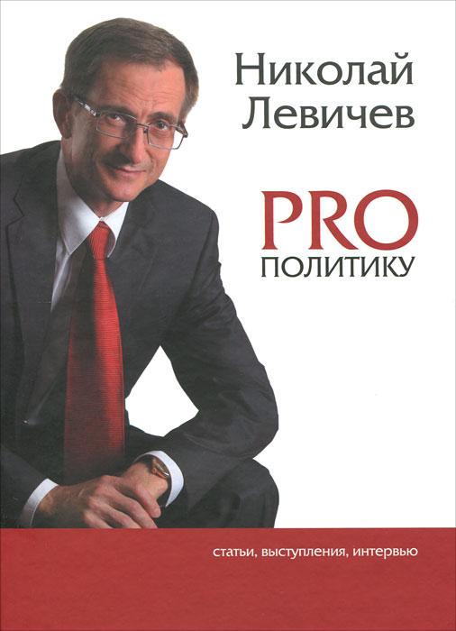 PRO политику. Статьи, выступления, интервью. Николай Левичев