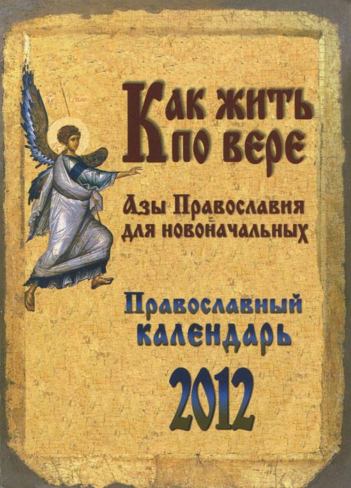 Православный календарь 2012. Как жить по вере