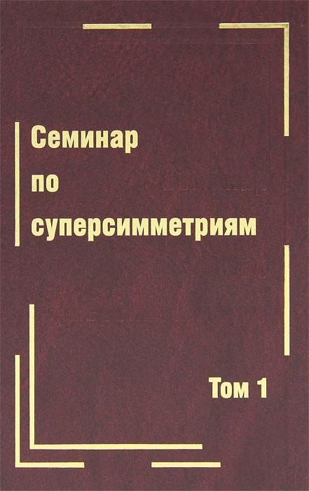 Семинар по суперсимметриям. Том 1. Алгебра и анализ. Основные факты