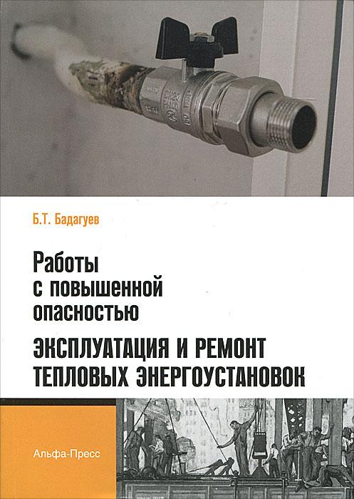 Работы с повышенной опасностью. Эксплуатация и ремонт тепловых энергоустановок. Б. Т. Бадагуев