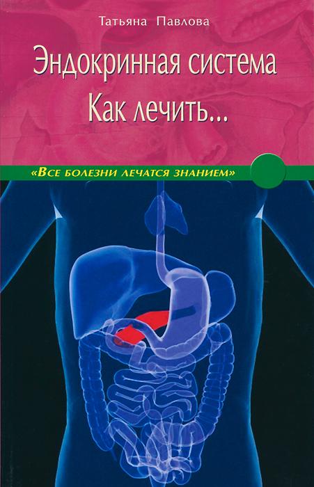 Эндокринная система. Как лечить... ( 978-5-4236-0053-2 )