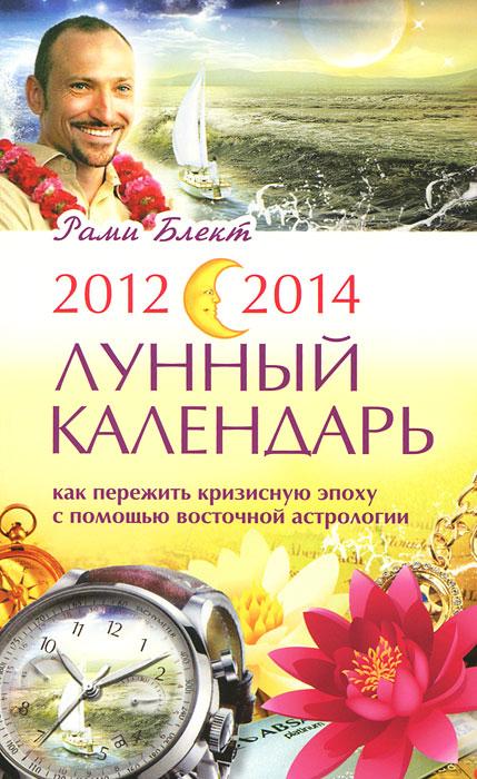 2012-2014. Лунный календарь. Как пережить кризисную эпоху с помощью восточной астрологии. Рами Блект