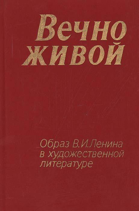 Вечно живой. Образ В. И. Ленина в художественной литературе