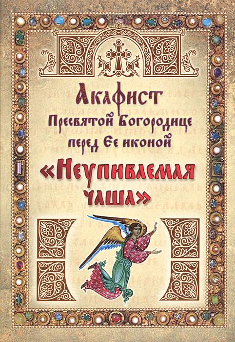 """Акафист ПБ перед Ее иконой """"Неупиваемая чаша"""""""