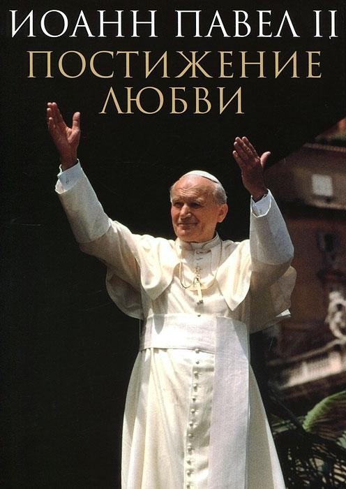 Постижение любви. Иоанн Павел II
