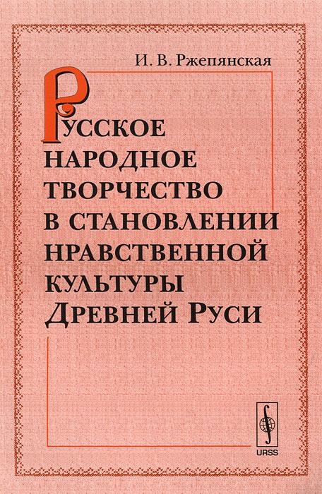 Русское народное творчество в становлении нравственной культуры Древней Руси