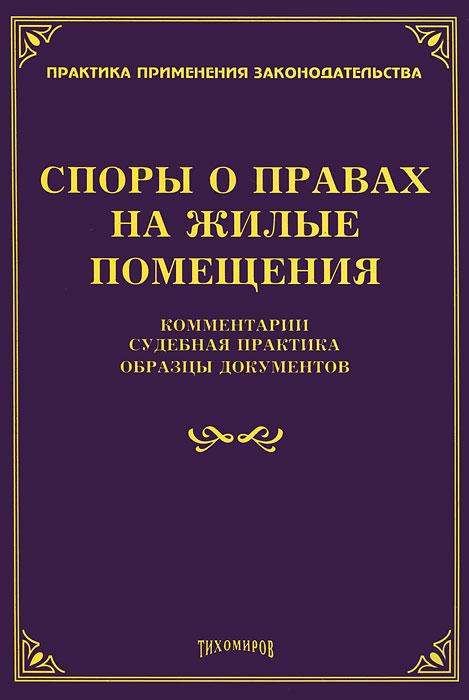 Споры о правах на жилые помещения. Комментарии, судебная практика, образцы документов. М. Ю. Тихомиров
