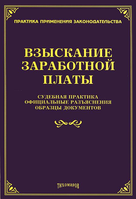 Взыскание заработной платы. Судебная практика. Официальные разъяснения. Образцы документов ( 978-5-89194-578-4 )