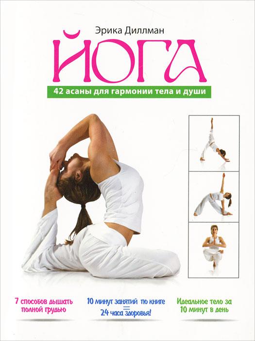 Йога. 42 асаны для гармонии тела и души. Эрика Диллман