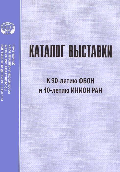 Каталог выставки к 90-летию ФБОН и 40-летию ИНИОН РАН