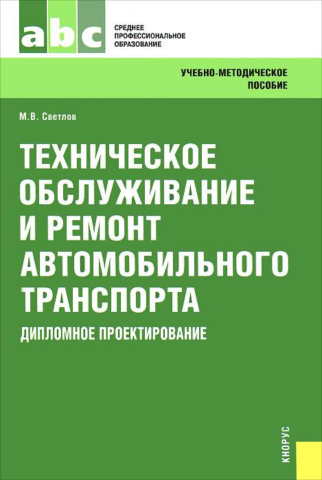 М. В. Светлов. Техническое обслуживание и ремонт автомобильного транспорта. Дипломное проектирование