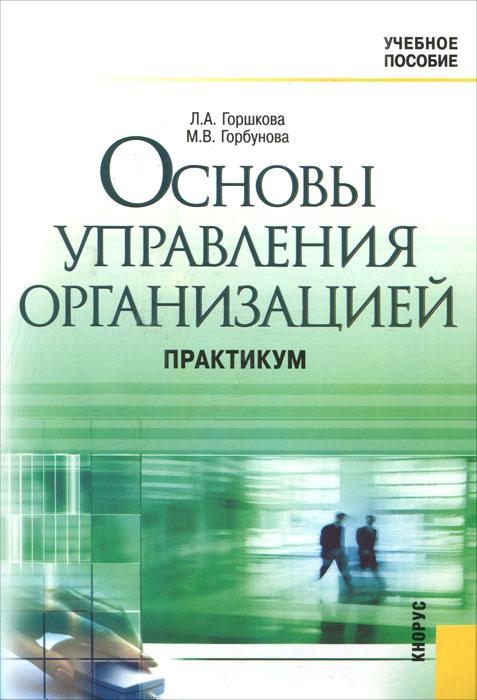 Основы управления организацией. Практикум. Л. А. Горшкова, М. В. Горбунова