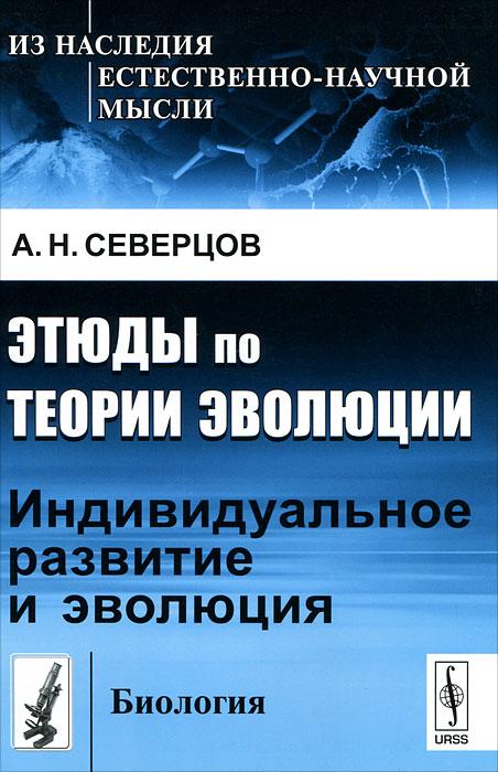 Этюды по теории эволюции: Индивидуальное развитие и эволюция