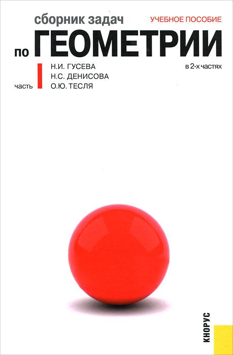Н. И. Гусева, Н. С. Денисова, О. Ю. Тесля. Сборник задач по геометрии. В 2 частях. Часть 1