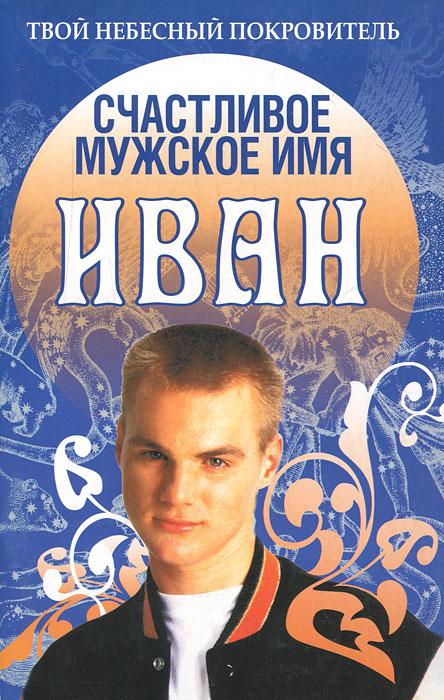 Счастливое мужское имя Иван ( 978-985-13-9309-7 )
