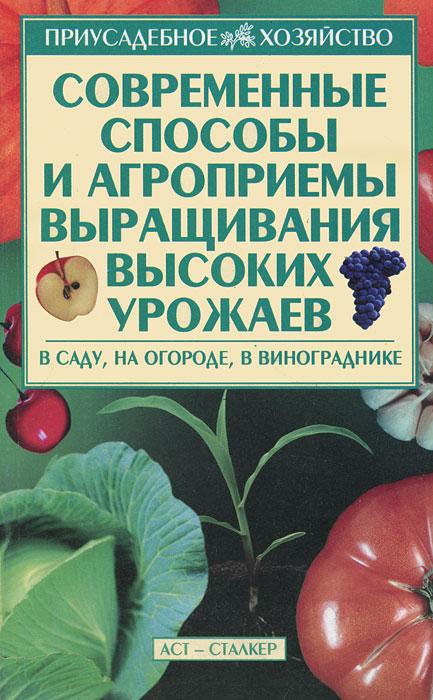 Современные способы и агроприемы выращивания высоких урожаев. В саду, на огороде, в винограднике