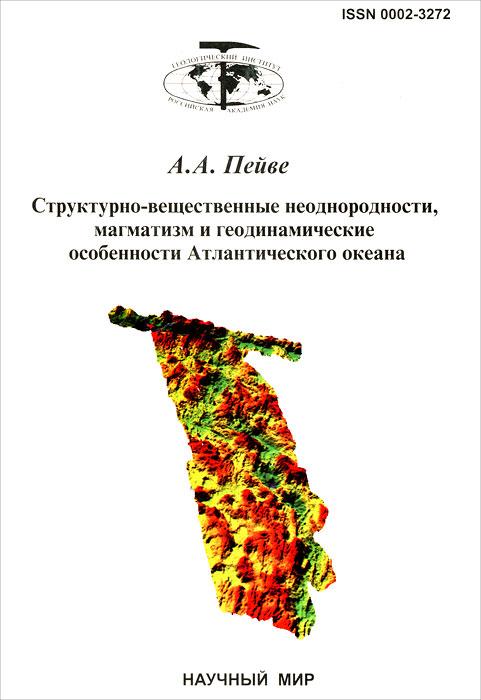 Структурно-вещественные неоднородности, магматизм и геодинамические особенности Атлантического океана ( 5-89176-193-9 )