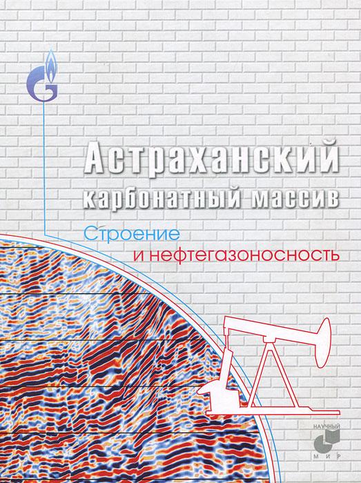 Астраханский карбонатный массив. Строение и нефтегазоносность