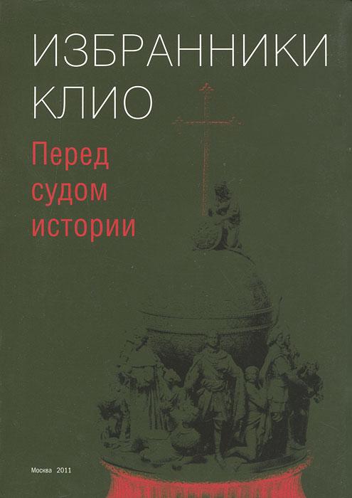 Избранники Клио. Перед судом истории ( 978-5-89076-182-8 )