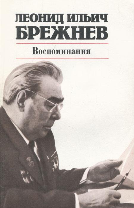 Леонид Ильич Брежнев. Воспоминания. Леонид Ильич Брежнев