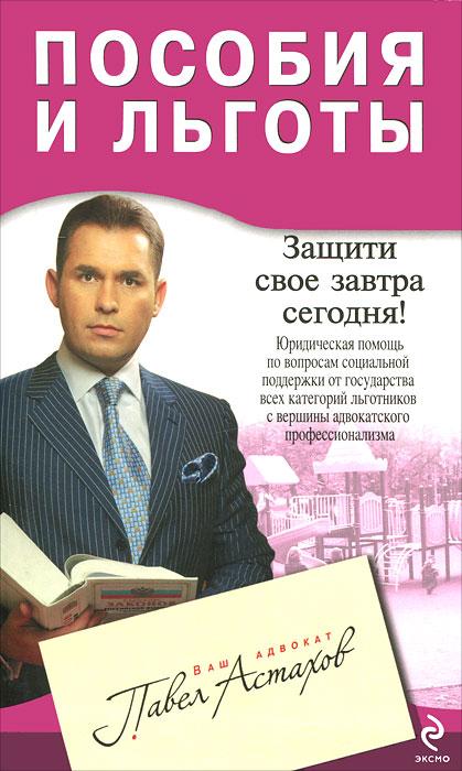 Пособия и льготы. Юридическая помощь с вершины адвокатского профессионализма. Павел Астахов