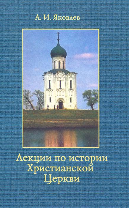 Лекции по истории Христианской Церкви. А. И. Яковлев