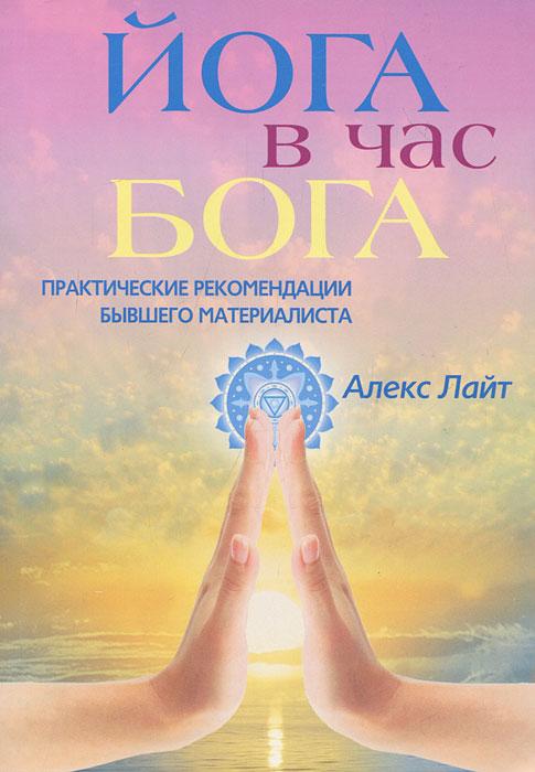 Йога в час Бога. Практические рекомендации бывшего материалиста ( 978-5-227-03153-2 )