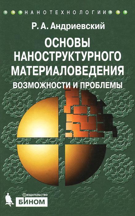 Основы наноструктурного материаловедения. Возможности и проблемы ( 978-5-9963-0622-0 )