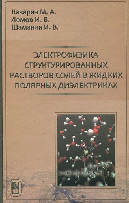 Электрофизика структурированных растворов солей в жидких полярных диэлектриках ( 978-5-9221-1324-3 )