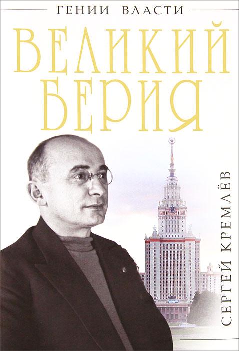 Великий Берия. Лучший менеджер XX века. Сергей Кремлёв