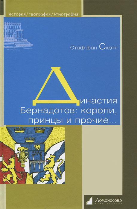 Династия Бернадотов. Короли, принцы и прочие... ( 978-5-91678-082-6 )
