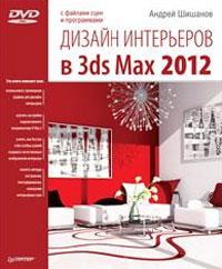 Дизайн интерьеров в 3ds Max 2012 (+ DVD-ROM). А. Шишанов