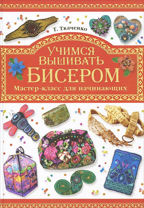 Купить Учимся вышивать бисером.  Мастер-класс для начинающих, Т. Ткаченко.