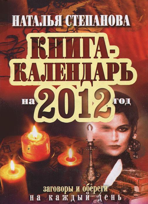 Книга-календарь на 2012 год. Заговоры и обереги на каждый день. Н. И. Степанова