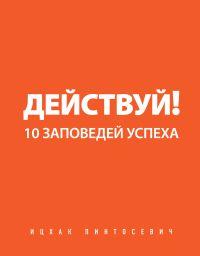 Ицхак Пинтосевич. Действуй! 10 заповедей успеха