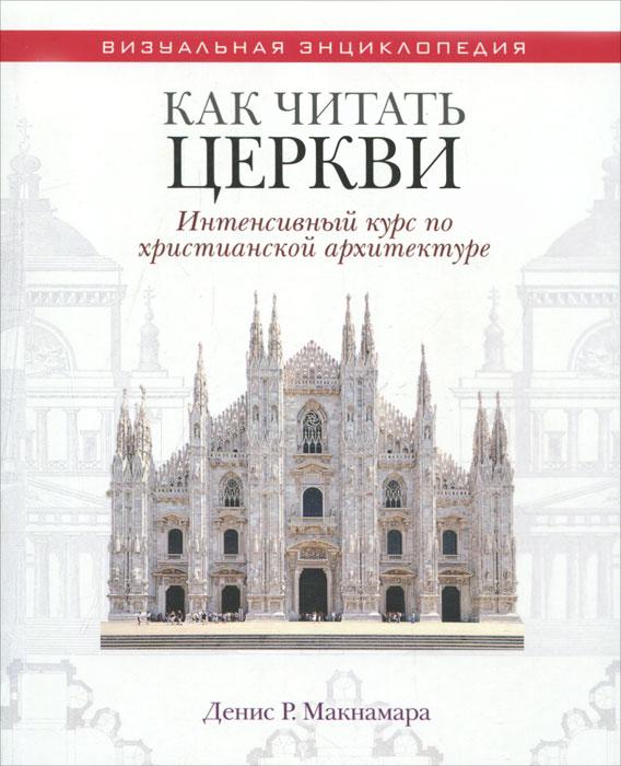 Как читать церкви. Интенсивный курс по христианской архитектуре. Денис Р. Макнамара