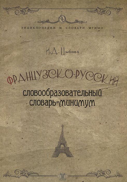 Французско-русский словообразовательный словарь-минимум. И. А. Цыбова