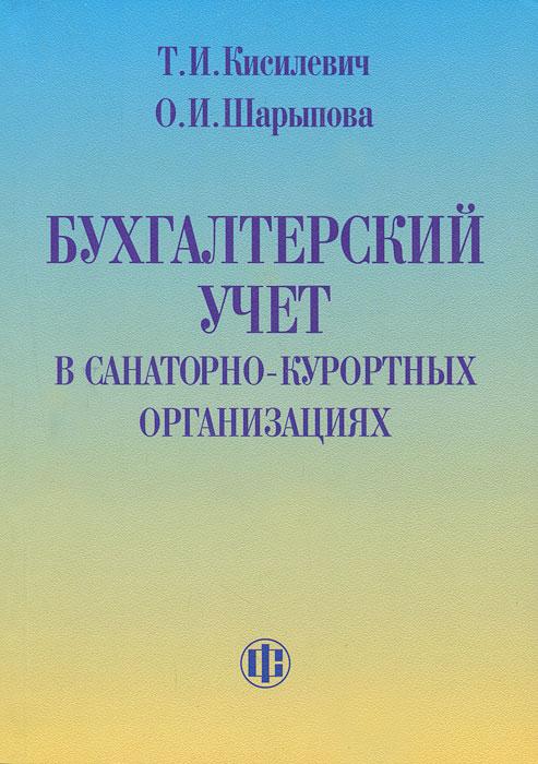 Бухгалтерский учет в санаторно-курортных организациях. Т. И. Кисилевич, О. И. Шарыпова
