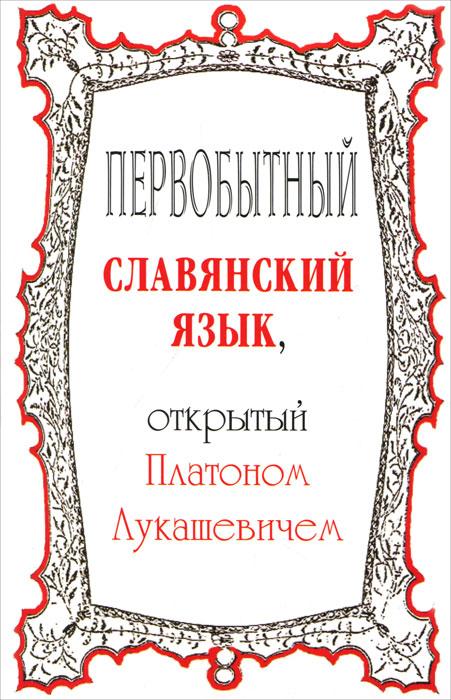 Первобытный славянский язык, открытый Платоном Лукашевичем