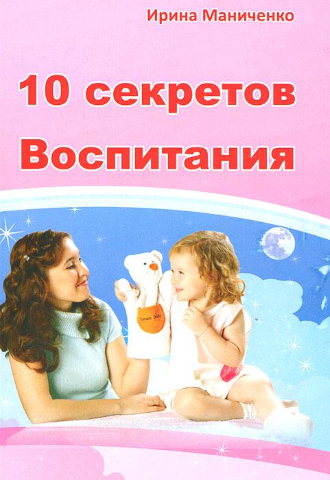 10 секретов Воспитания ( 978-5-91666-155-2, 978-5-91653-007-0 )
