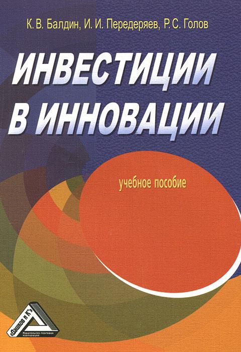 Инвестиции в инновации. К. В. Балдин, И. И. Передеряев, Р. С. Голов