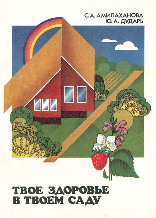Обложка книги Твое здоровье в твоем саду. Выращивание и использование целебных растений